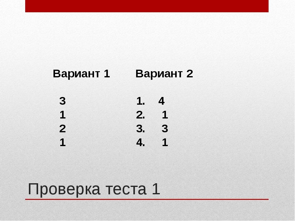 Проверка теста 1 Вариант 1 Вариант 2  3 1. 4 1 2. 1 2 3. 3 1 4. 1