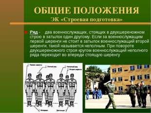 ОБЩИЕ ПОЛОЖЕНИЯ ЭК «Строевая подготовка» Ряд - два военнослужащих, стоящих в