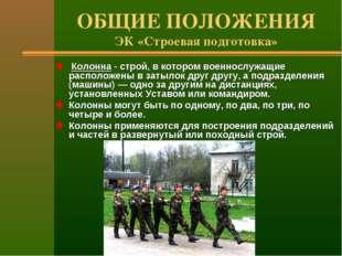 ОБЩИЕ ПОЛОЖЕНИЯ ЭК «Строевая подготовка» Колонна - строй, в котором военнослу