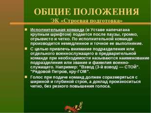 ОБЩИЕ ПОЛОЖЕНИЯ ЭК «Строевая подготовка» Исполнительная команда (в Уставе нап