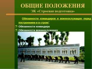 ОБЩИЕ ПОЛОЖЕНИЯ ЭК «Строевая подготовка» Обязанности командиров и военнослужа