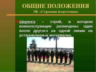 ОБЩИЕ ПОЛОЖЕНИЯ ЭК «Строевая подготовка» Шеренга – строй, в котором военнослу