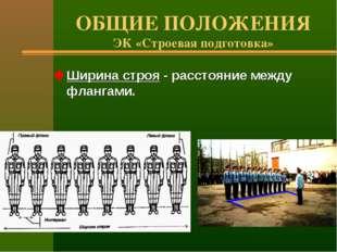 ОБЩИЕ ПОЛОЖЕНИЯ ЭК «Строевая подготовка» Ширина строя - расстояние между флан