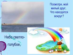 Небо светло-голубое, Посмотри, мой милый друг, Что находится вокруг?