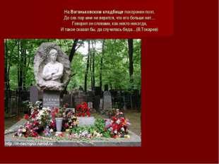На Ваганьковском кладбище похоронен поэт, До сих пор мне не верится, что его