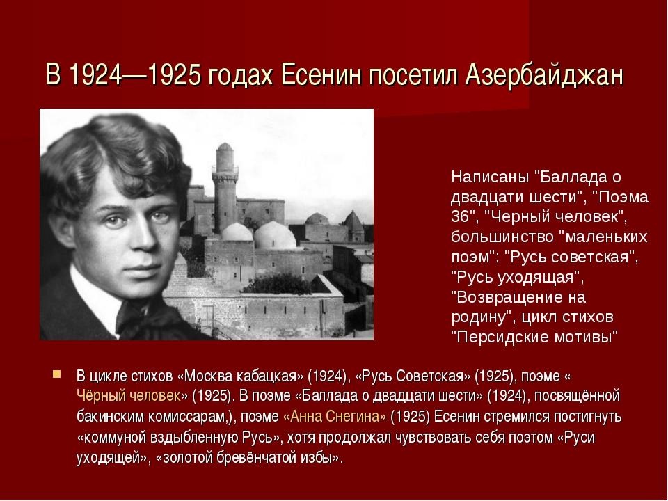 В 1924—1925 годах Есенин посетил Азербайджан В цикле стихов «Москва кабацкая»...