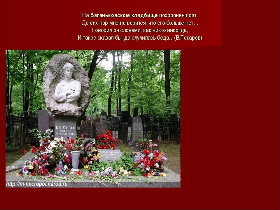 На Ваганьковском кладбище похоронен поэт, До сих пор мне не верится, что его...