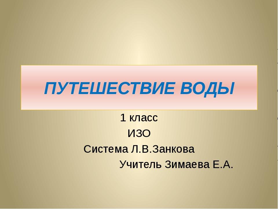 ПУТЕШЕСТВИЕ ВОДЫ 1 класс ИЗО Система Л.В.Занкова Учитель Зимаева Е.А.