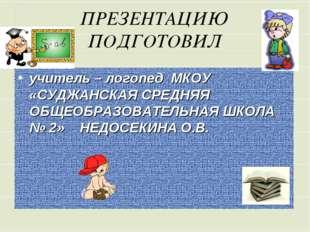 ПРЕЗЕНТАЦИЮ ПОДГОТОВИЛ учитель – логопед МКОУ «СУДЖАНСКАЯ СРЕДНЯЯ ОБЩЕОБРАЗОВ