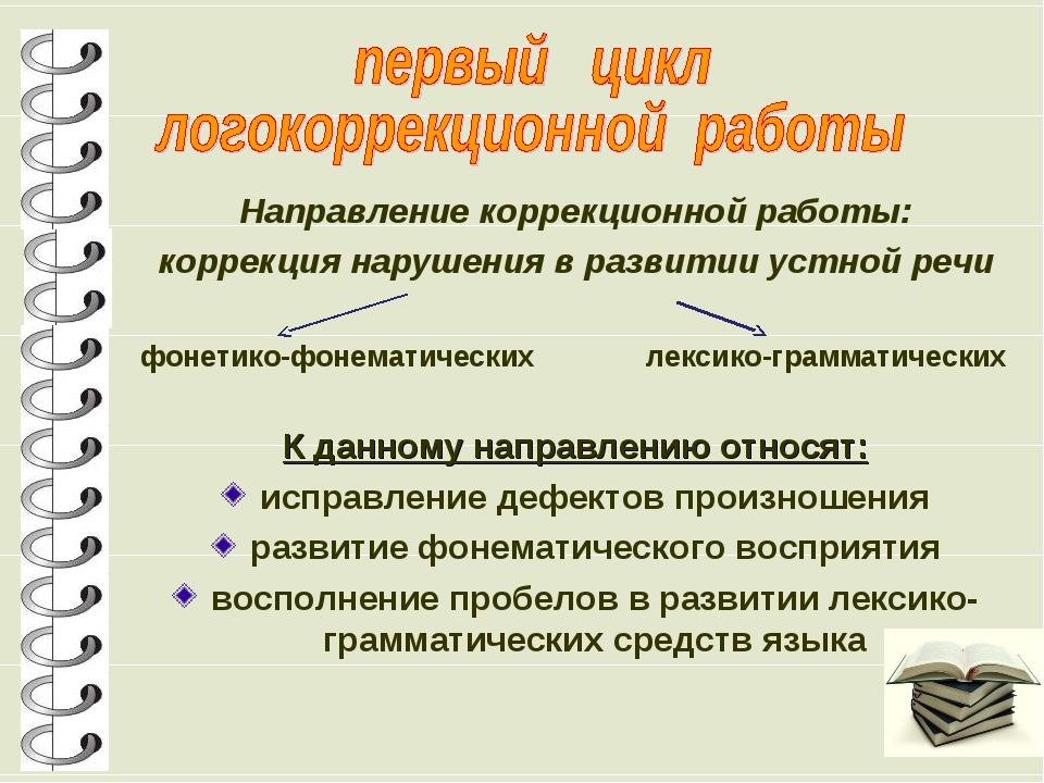 Направление коррекционной работы: коррекция нарушения в развитии устной речи...