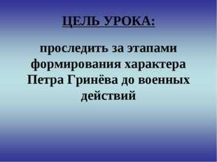 ЦЕЛЬ УРОКА: проследить за этапами формирования характера Петра Гринёва до вое