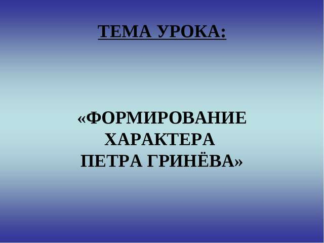 ТЕМА УРОКА: «ФОРМИРОВАНИЕ ХАРАКТЕРА ПЕТРА ГРИНЁВА»