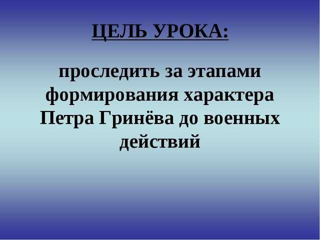 ЦЕЛЬ УРОКА: проследить за этапами формирования характера Петра Гринёва до вое...
