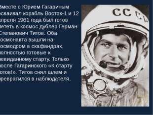 Вместе с Юрием Гагариным осваивал корабль Восток-1 и 12 апреля 1961 года был