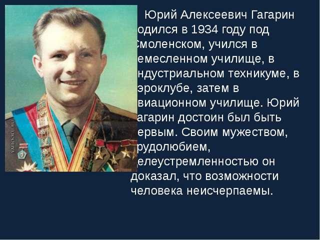 Юрий Алексеевич Гагарин родился в 1934 году под Смоленском, учился в ремесле...
