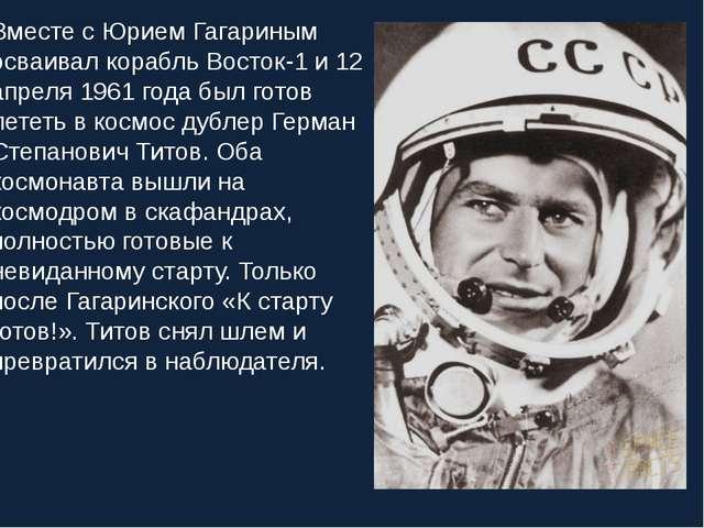 Вместе с Юрием Гагариным осваивал корабль Восток-1 и 12 апреля 1961 года был...