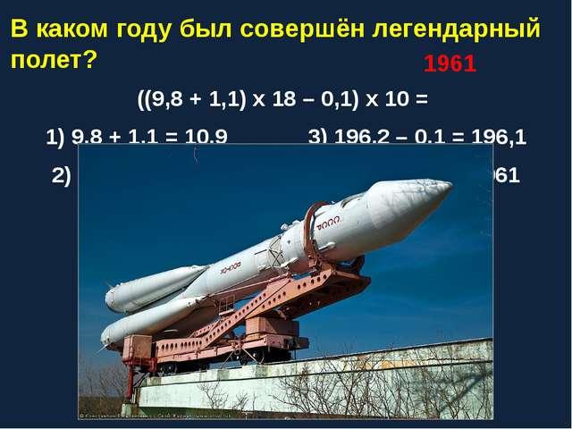 В каком году был совершён легендарный полет? ((9,8 + 1,1) х 18 – 0,1) х 10 =...