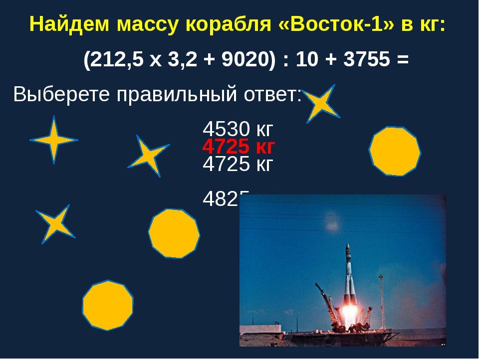 Найдем массу корабля «Восток-1» в кг: (212,5 х 3,2 + 9020) : 10 + 3755 = Выбе...