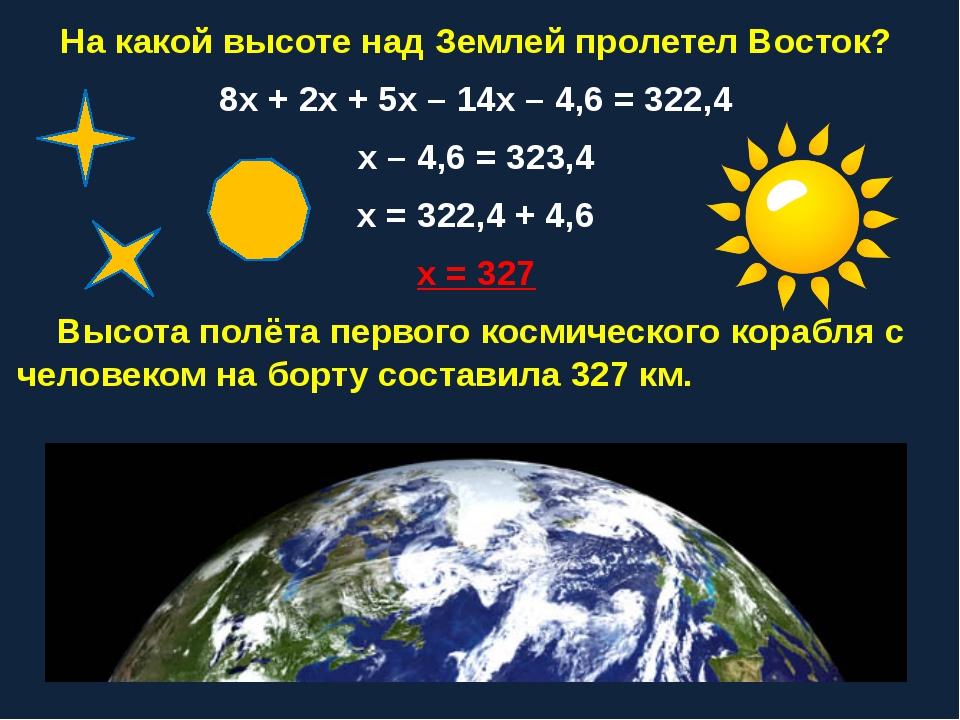 На какой высоте над Землей пролетел Восток? 8х + 2х + 5х – 14х – 4,6 = 322,4...