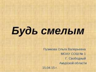 Будь смелым Пузикова Ольга Валерьевна МОАУ СОШ № 1 Г. Свободный Амурской обла