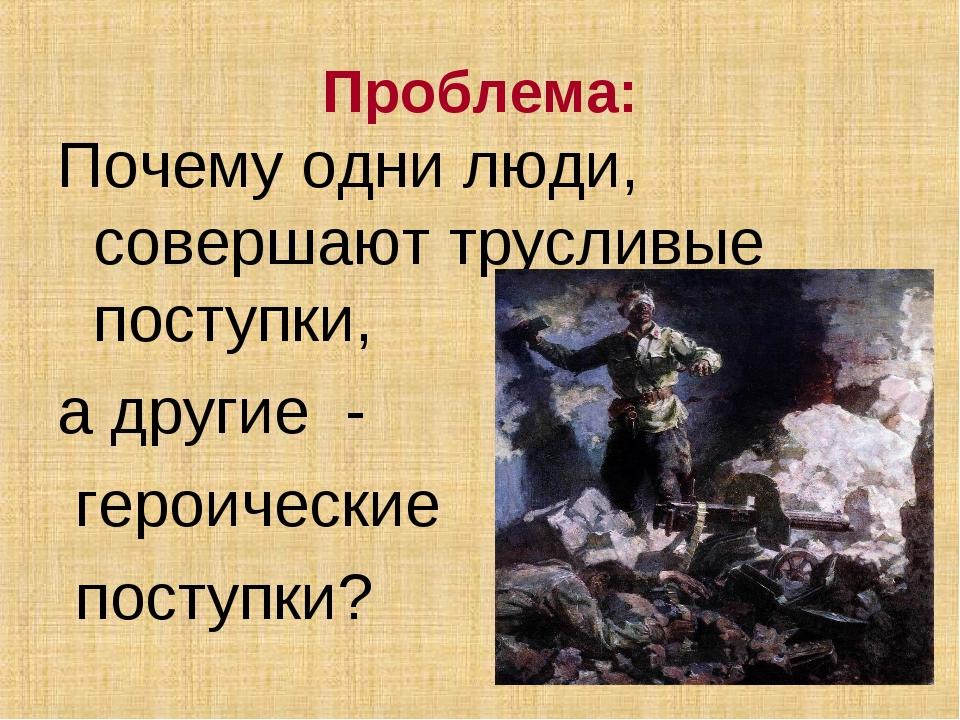 Проблема: Почему одни люди, совершают трусливые поступки, а другие - героичес...