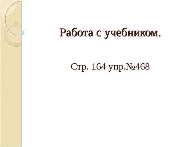 Работа с учебником. Стр. 164 упр.№468