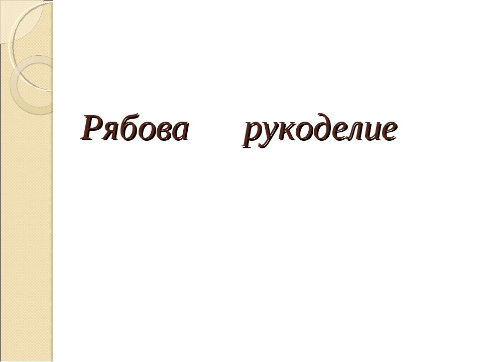 Рябова рукоделие