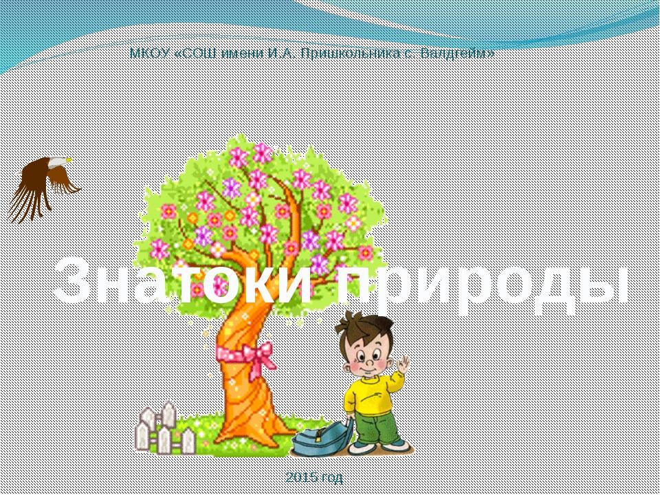 МКОУ «СОШ имени И.А. Пришкольника с. Валдгейм» Знатоки природы 2015 год