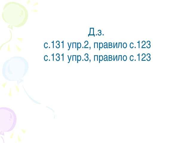 Д.з. с.131 упр.2, правило с.123 с.131 упр.3, правило с.123
