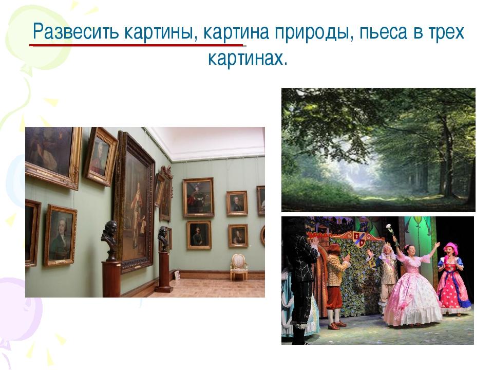 Развесить картины, картина природы, пьеса в трех картинах.