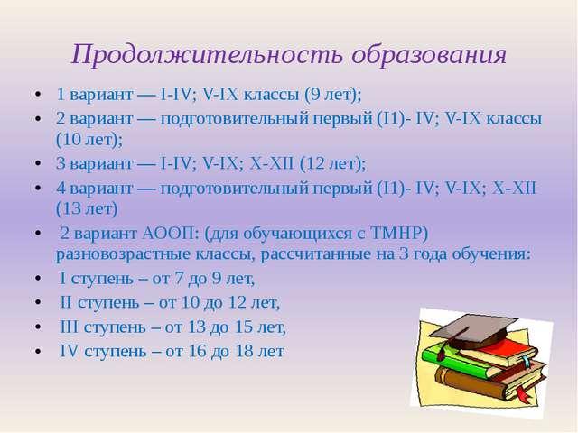 Продолжительность образования 1 вариант ― I-IV; V-IX классы (9 лет); 2 вариан...