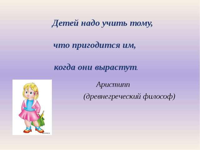Детей надо учить тому, что пригодится им, когда они вырастут. Аристипп (древ...