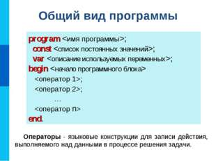 Общий вид программы program ; const ; var ; begin  ; ; 	 …  end. Операторы -