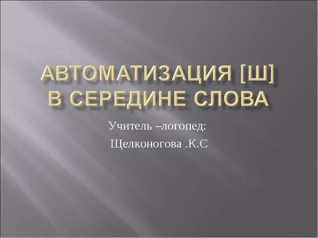 Учитель –логопед: Щелконогова .К.С