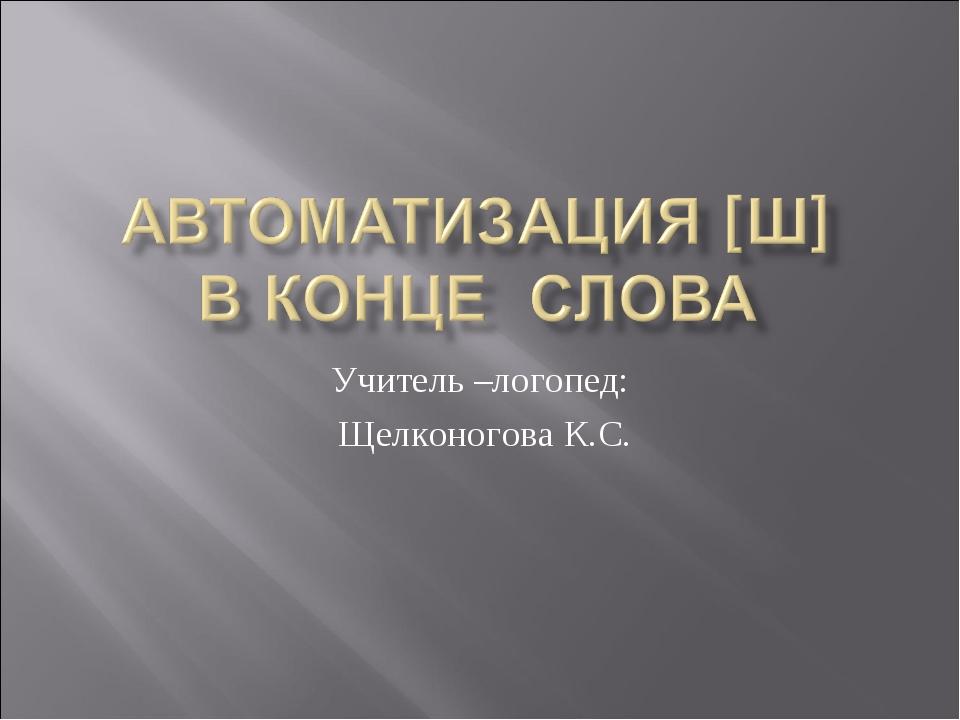 Учитель –логопед: Щелконогова К.С.