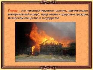 Пожар – это неконтролируемое горение, причиняющее материальный ущерб, вред ж
