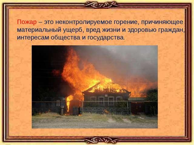 Пожар – это неконтролируемое горение, причиняющее материальный ущерб, вред ж...
