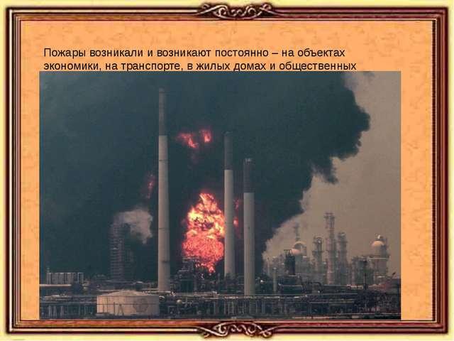 Пожары возникали и возникают постоянно – на объектах экономики, на транспорт...