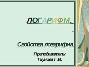 ЛОГАРИФМ. Свойства логарифма. Преподаватель: Тиунова Г.В.