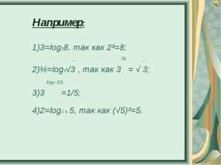 Например: 1)3=log28, так как 2³=8; __ ½ __ 2)½=log3√3 , так как 3 = √ 3; log3