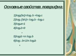 Основные свойства логарифма: 1)loga(bc)=loga b +loga c 2)loga (b/c)= loga b –