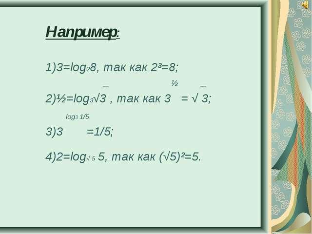 Например: 1)3=log28, так как 2³=8; __ ½ __ 2)½=log3√3 , так как 3 = √ 3; log3...