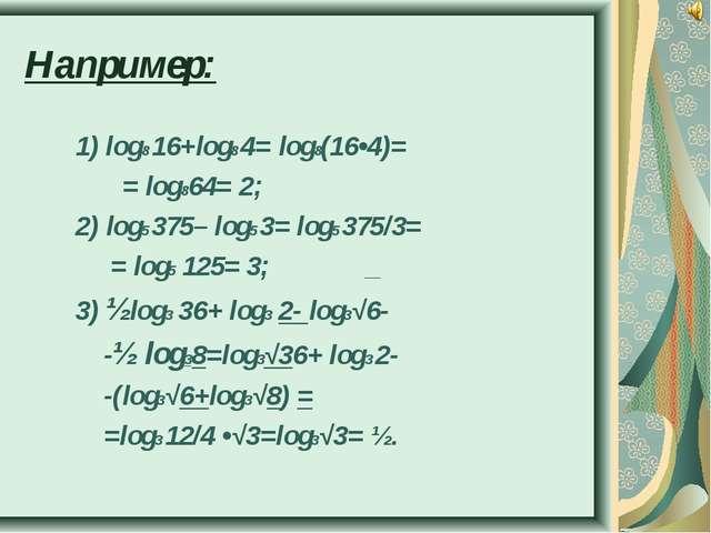Например: 1) log8 16+log8 4= log8(16•4)= = log864= 2; 2) log5 375– log5 3= lo...