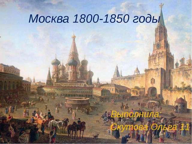 Москва 1800-1850 годы Выполнила: Скутова Ольга 11
