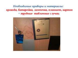 Необходимые приборы и материалы: провода, батарейка, лампочка, планшет, карто