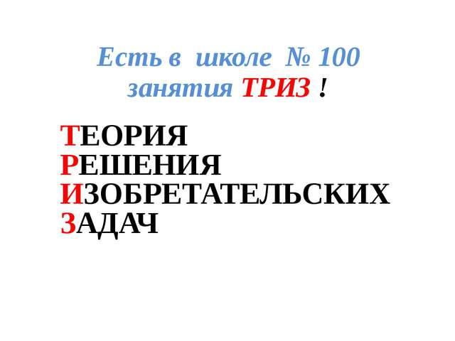 Есть в школе № 100 занятия ТРИЗ ! ТЕОРИЯ РЕШЕНИЯ ИЗОБРЕТАТЕЛЬСКИХ ЗАДАЧ