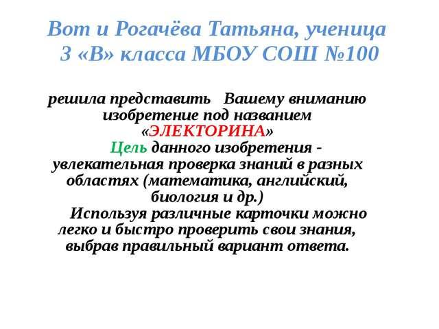 Вот и Рогачёва Татьяна, ученица 3 «В» класса МБОУ СОШ №100 решила представить...