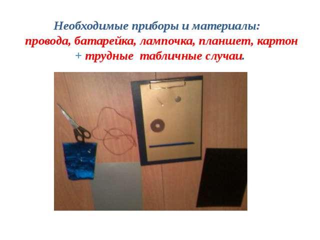 Необходимые приборы и материалы: провода, батарейка, лампочка, планшет, карто...
