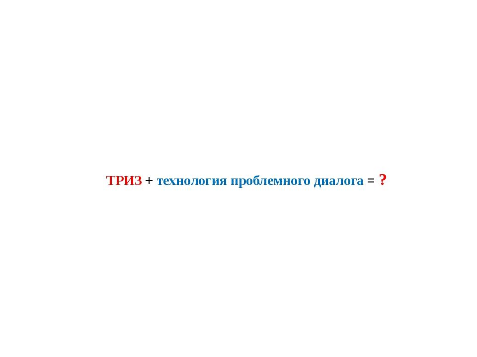 ТРИЗ + технология проблемного диалога = ?