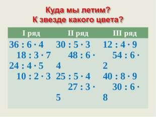 I рядII рядIII ряд 36 : 6 · 4 18 : 3 · 7 24 : 4 · 5 10 : 2 · 3 30 : 5 · 3